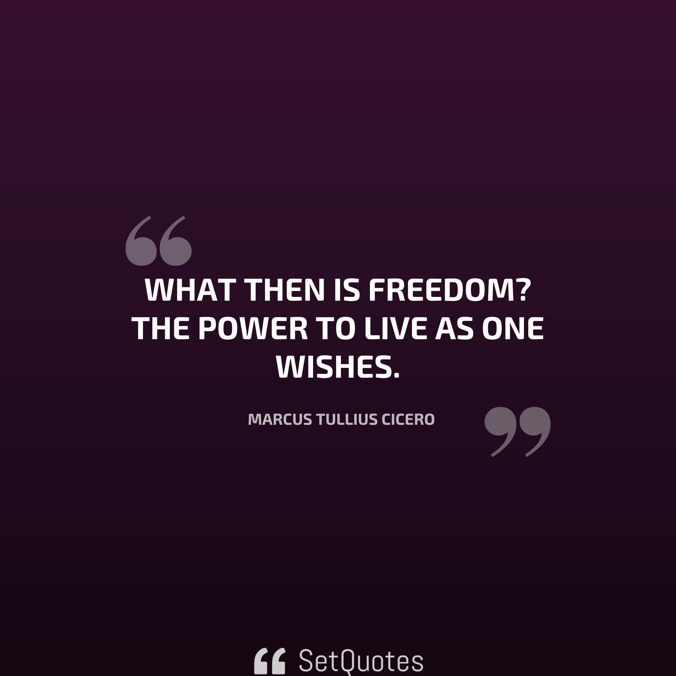 What Then Is Freedom? The Power To Live As One Wishes. U2013 Marcus Tullius