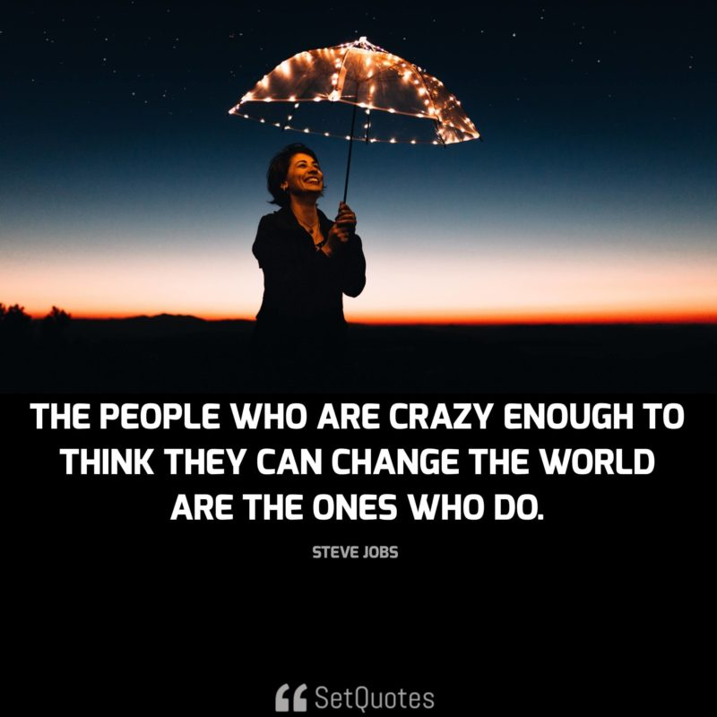 The people who are crazy enough to think they can change the world are the ones who do. - steve jobs quotes