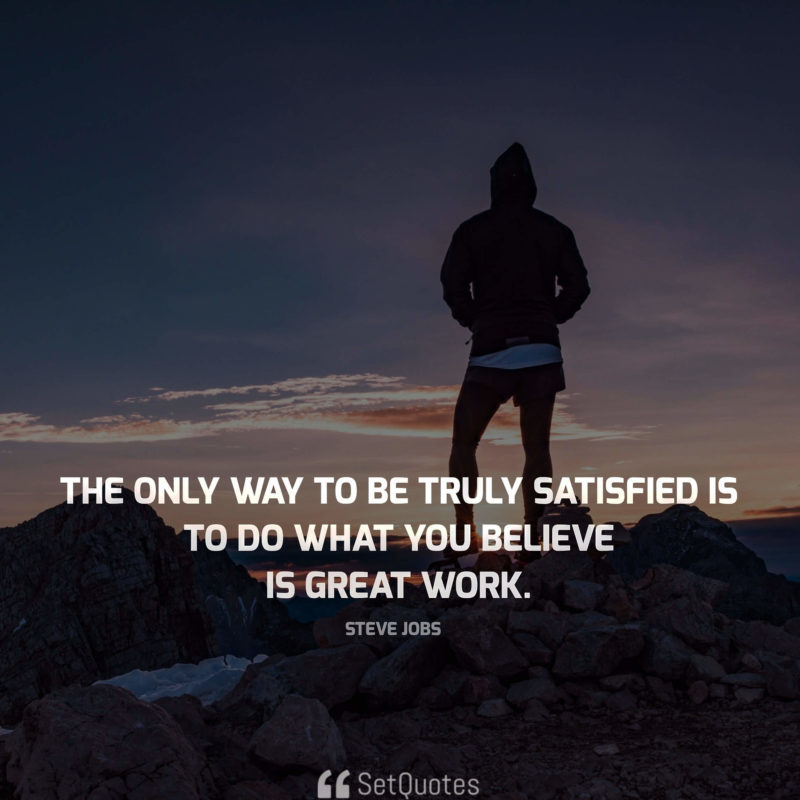 The only way to be truly satisfied is to do what you believe is great work. - steve jobs quotes