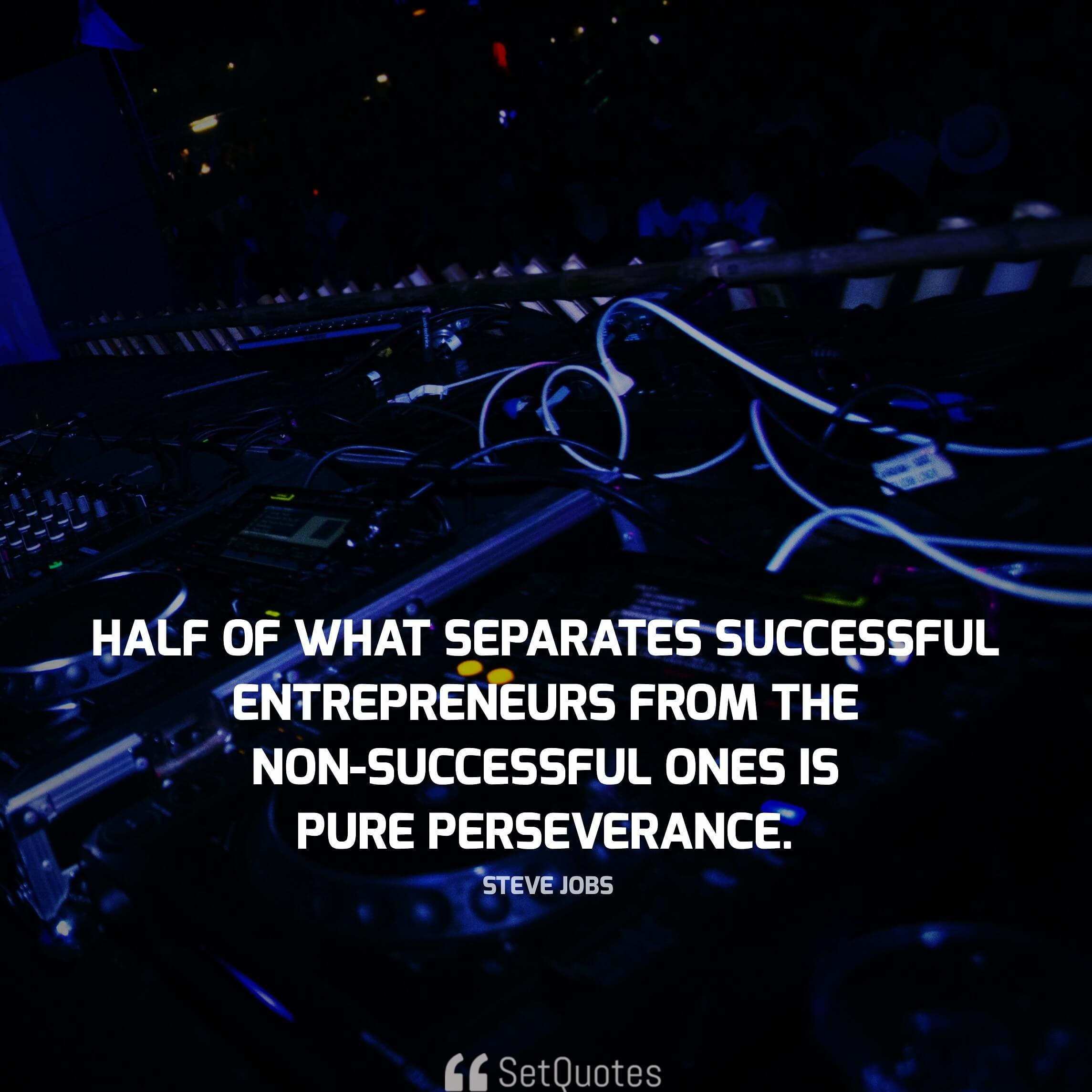 half of what separates successful entrepreneurs from the non-successful ones is pure perseverance. - steve jobs quotes