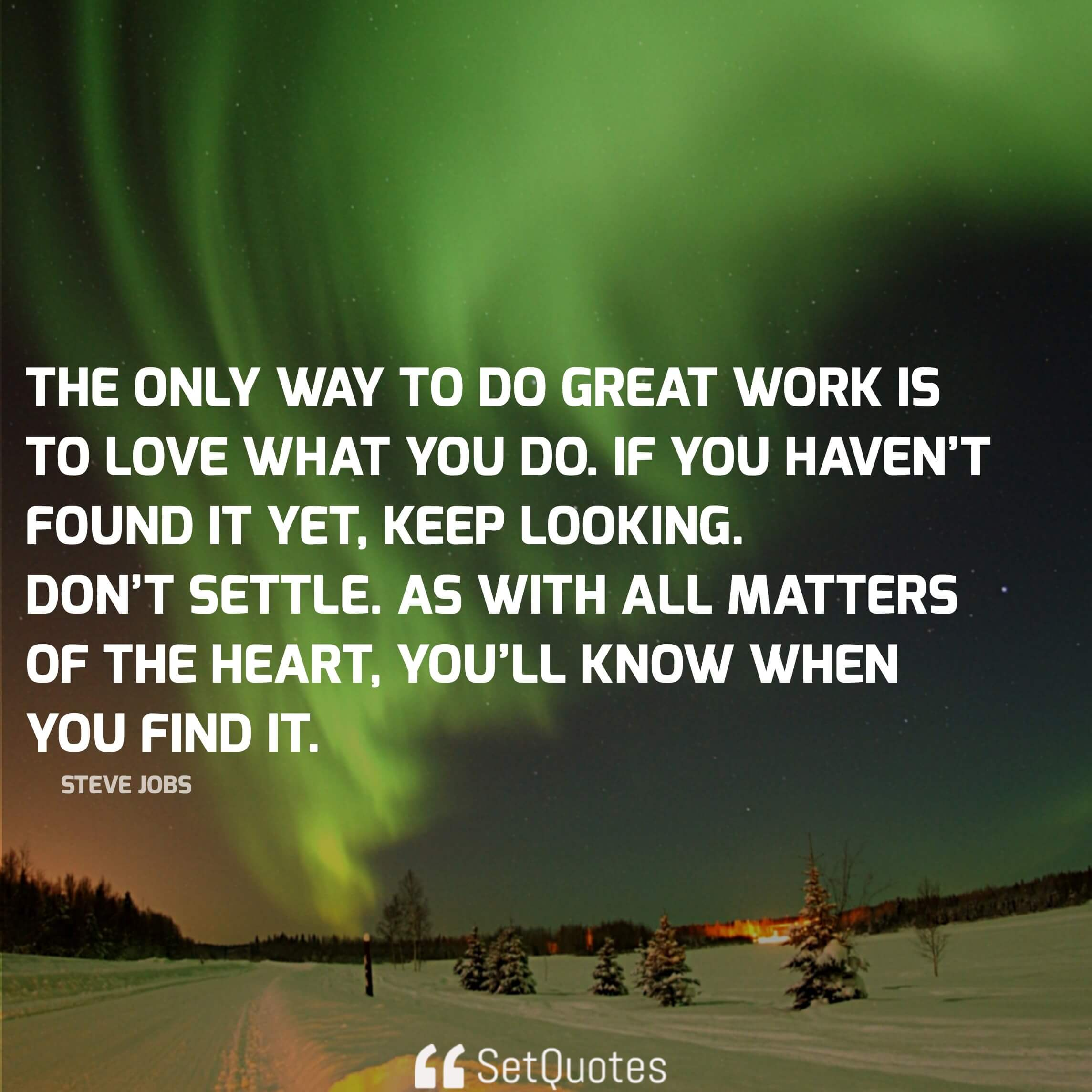 And the only way to do great work is to love what you do. If you haven't found it yet, keep looking. Don't settle. As with all matters of the heart, you'll know when you find it. - steve jobs quotes