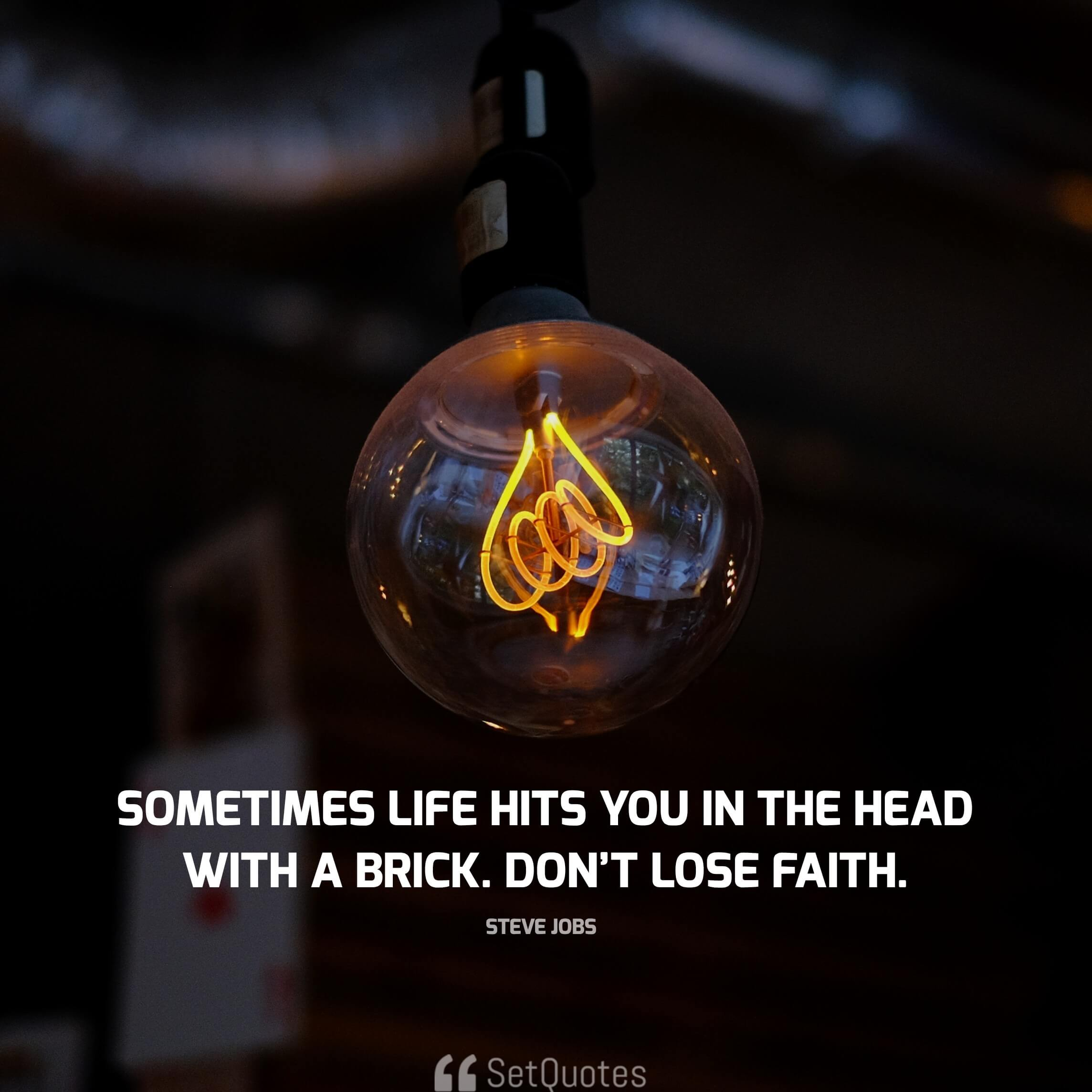 Sometimes life hits you in the head with a brick. Don't lose faith. - steve jobs quotes