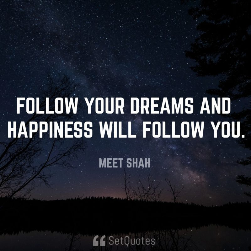 Follow your dreams, money and happiness will follow you.