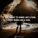 If you want to shine like a sun, first burn like a sun - A. P. J. Abdul Kalam
