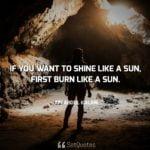 If you want to shine like a sun, first burn like a sun - A. P. J. Abdul Kalam