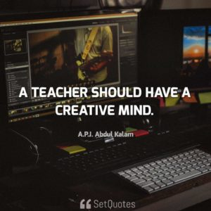 A teacher should have a creative mind - APJ Abdul Kalam Quotes