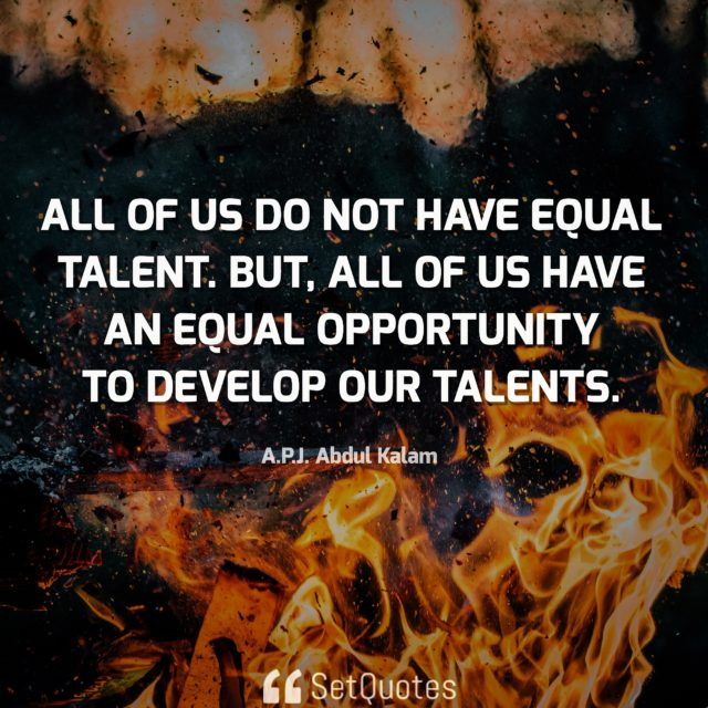 All of us do not have equal talent. But, all of us have an equal opportunity to develop our talents. - APJ Abdul Kalam