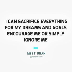I can sacrifice everything for my dreams and goals encourage me or simply leave me
