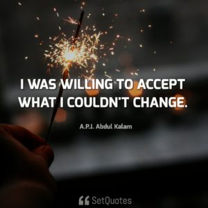 Accept what you can't change Quote - I was willing to accept what I couldn't change. – A. P. J. Abdul Kalam