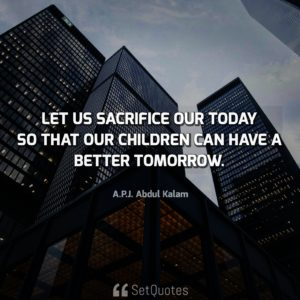 Let us sacrifice our today so that our children can have a better tomorrow - APJ Abdul Kalam Quotes