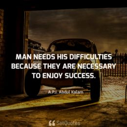 Man needs his difficulties because they are necessary to enjoy success. - APJ Abdul Kalam Quotes