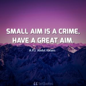 Small aim is a crime, have a great aim. - APJ Abdul Kalam