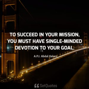 To succeed in your mission, you must have single-minded devotion to your goal. - A. P. J. Abdul Kalam quotes from SetQuotes.com