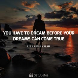 You have to dream before your dreams can come true - A.P.J. Abdul Kalam Quotes