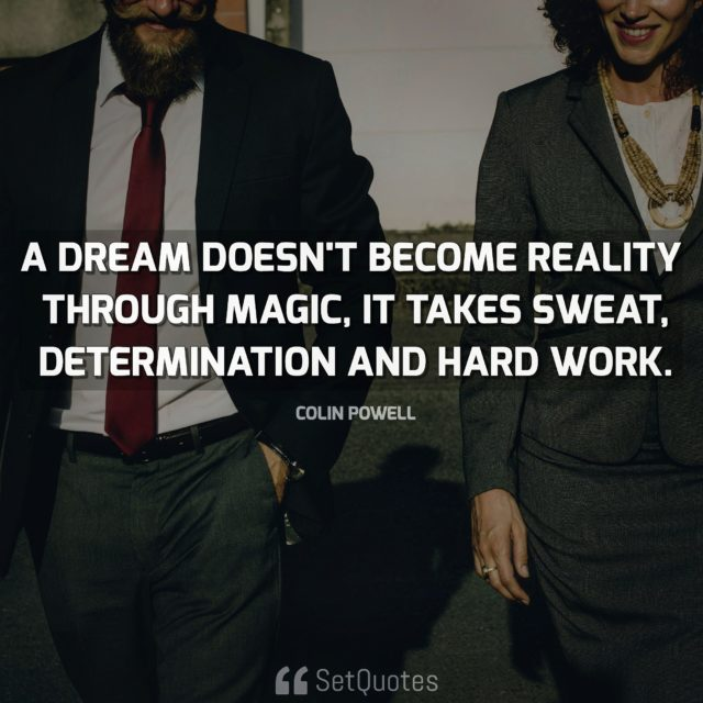 A dream doesn't become reality through magic; it takes sweat, determination and hard work. Quote By Colin Powell From SetQuotes.com
