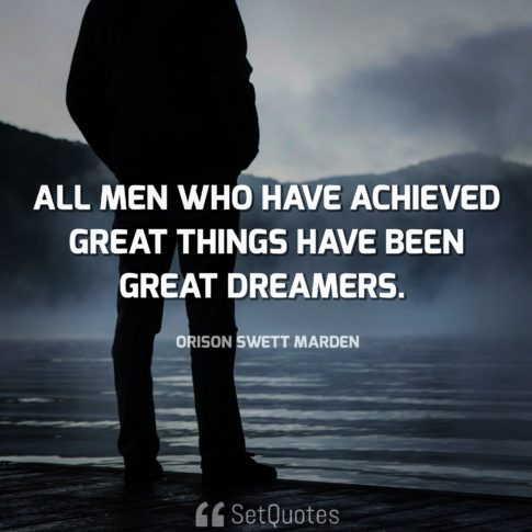 All men who have achieved great things have been great dreamers - Orison Swett Marden