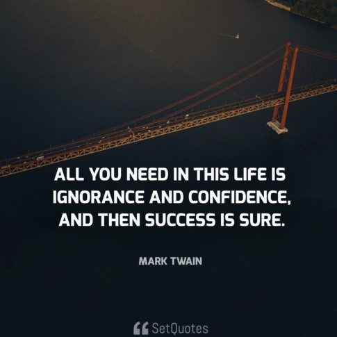 All you need in this life is ignorance and confidence, and then success is sure. - Mark Twain