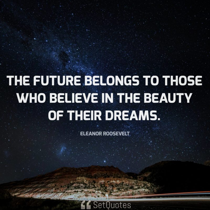 The future belongs to those who believe in the beauty of their dreams. - Eleanor Roosevelt