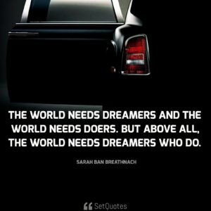 The world needs dreamers and the world needs doers. But above all, the world needs dreamers who do. - Sarah Ban Breathnach