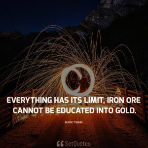 Everything has its limit, iron ore cannot be educated into gold. - Mark Twain