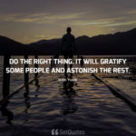 Do the right thing. It will gratify some people and astonish the rest. - Mark Twain