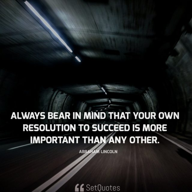 Always bear in mind that your own resolution to succeed is more important than any other. - Abraham Lincoln