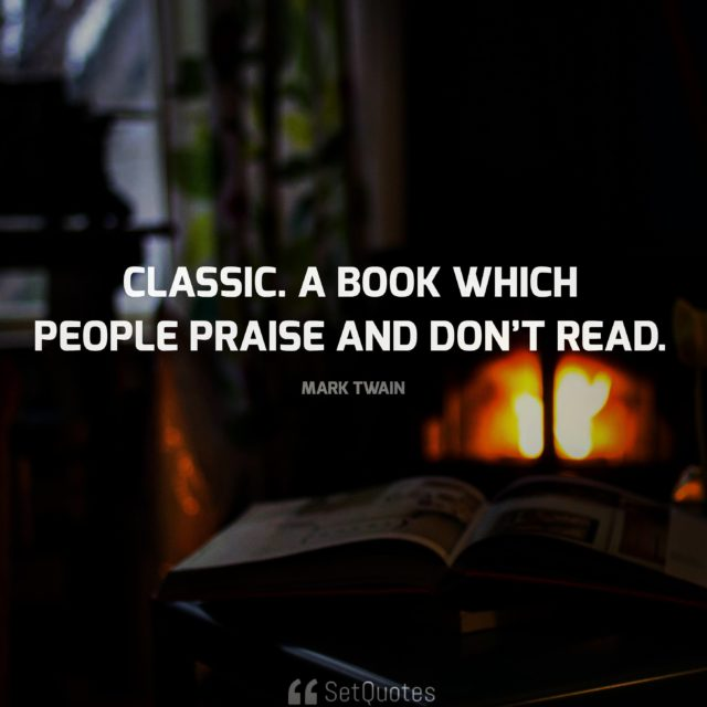 'Classic.' A book which people praise and don't read. - Mark Twain