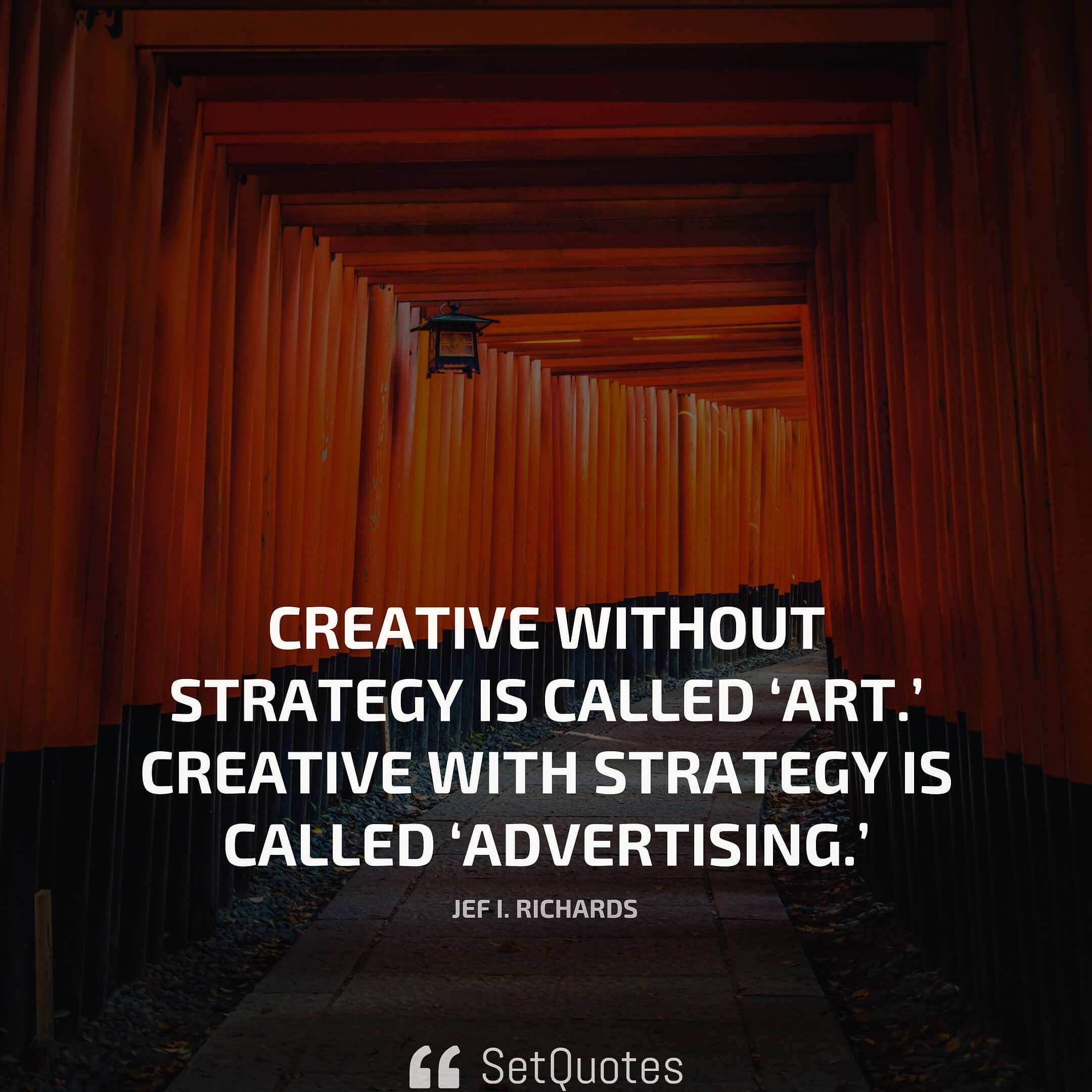 Creative without strategy is called 'art.' Creative with strategy is called 'advertising.' – Jef I. Richards