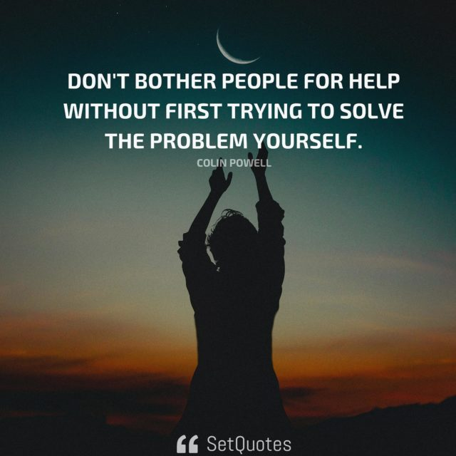 Don't bother people for help without first trying to solve the problem yourself. - Colin Powell