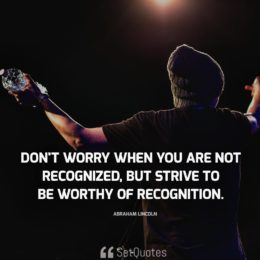 Don't worry when you are not recognized, but strive to be worthy of recognition. - Abraham Lincoln
