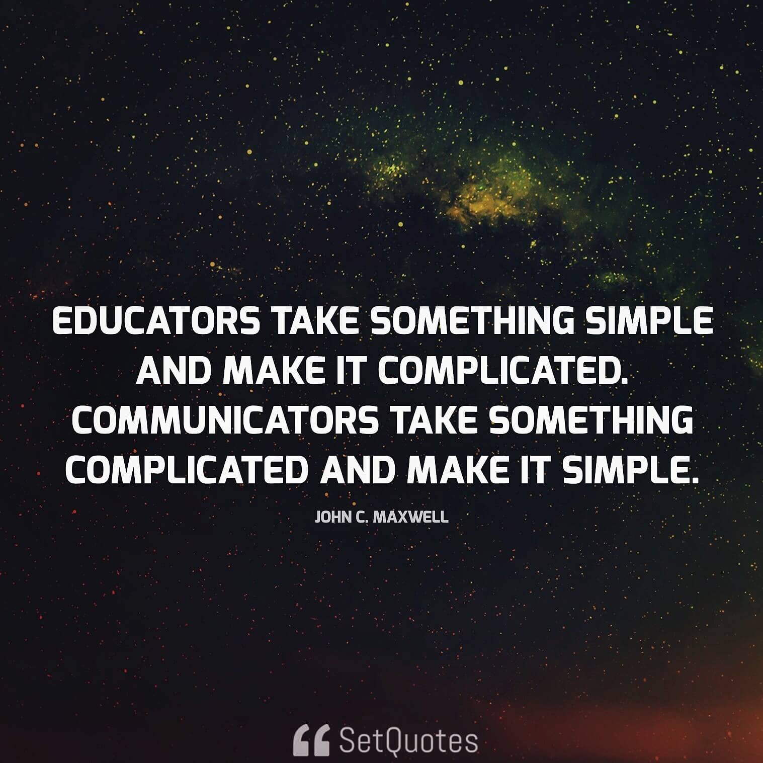 Educators take something simple and make it complicated. Communicators take something complicated and make it simple. - John C. Maxwell