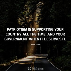 Patriotism is supporting your country all the time, and your government when it deserves it.
