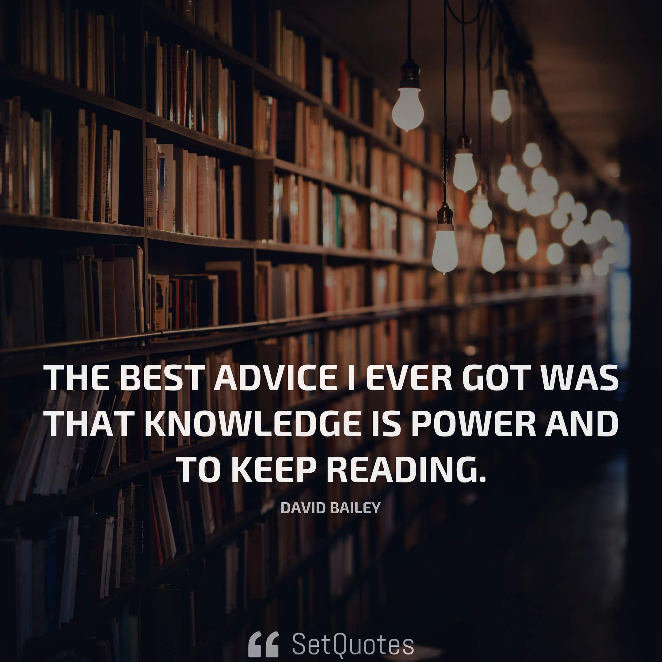 The best advice I ever got was that knowledge is power and to keep reading. - David Bailey