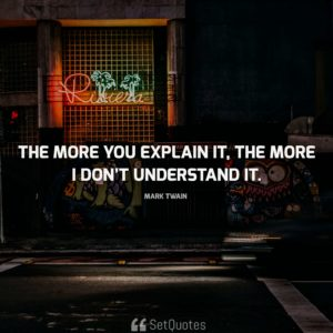 The more you explain it, the more I don't understand it. – Mark Twain