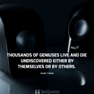 Thousands of geniuses live and die undiscovered, either by themselves or by others. - Mark Twain