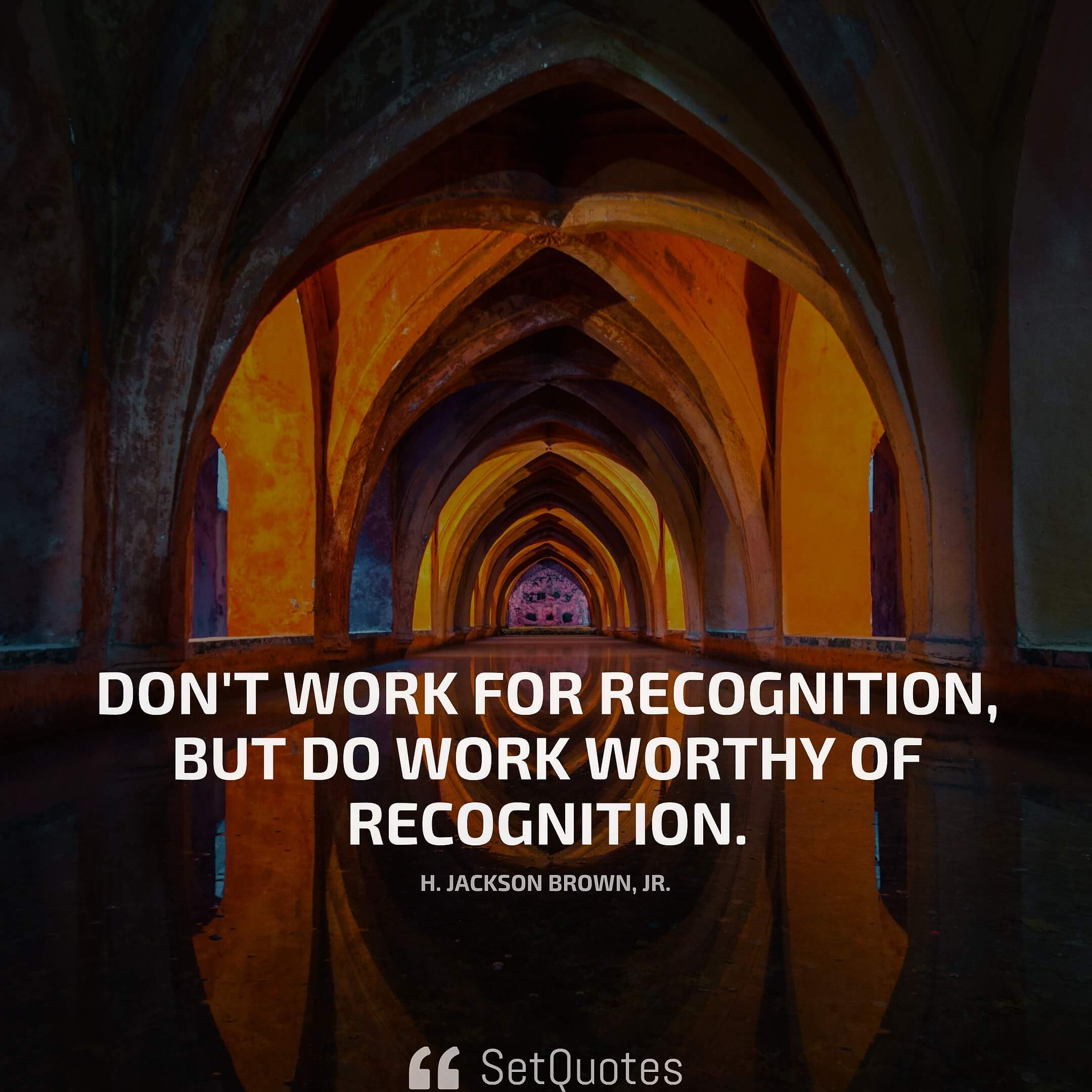 Don't work for recognition, but do work worthy of recognition. - H. Jackson Brown, Jr.