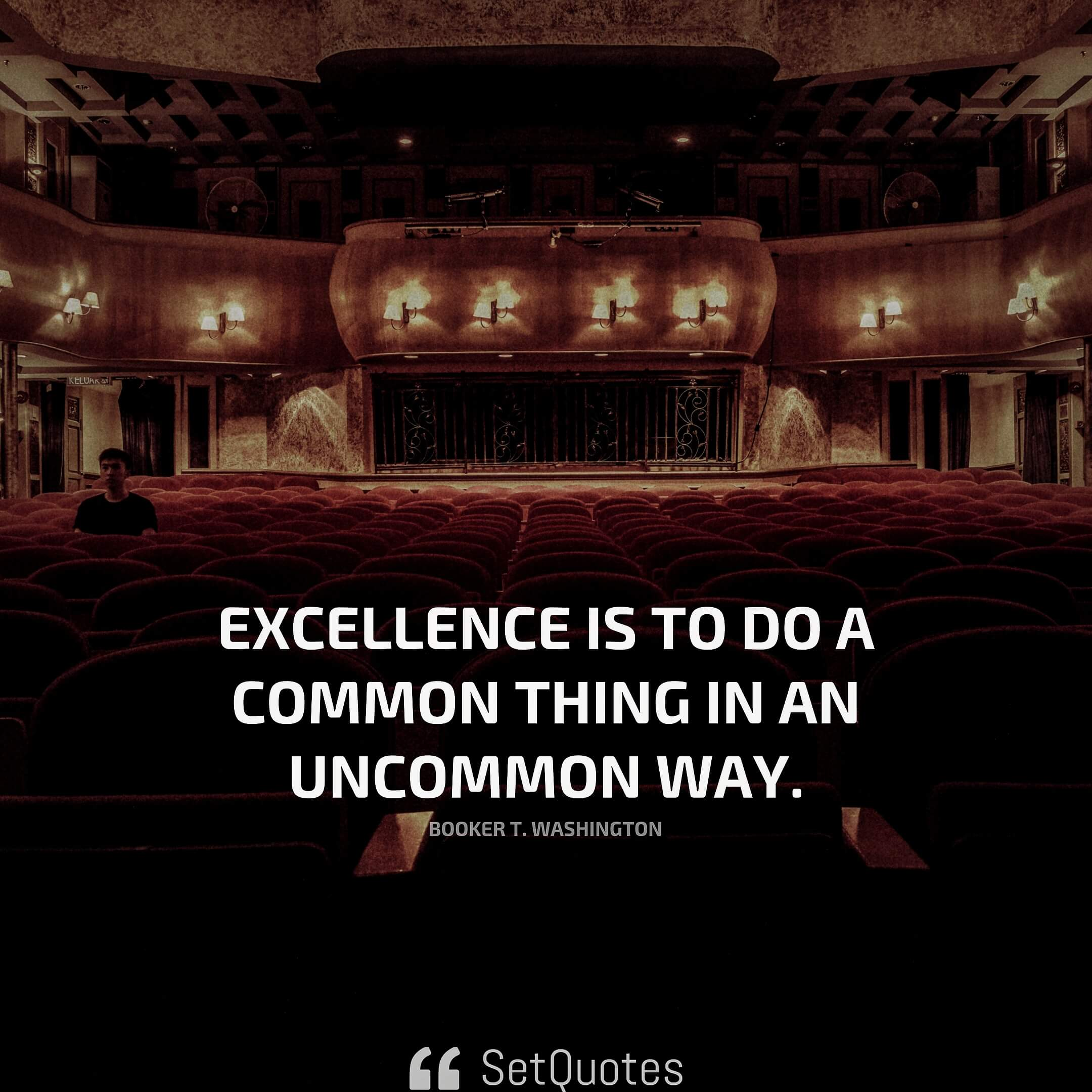 Excellence is to do a common thing in an uncommon way. – Booker T. Washington