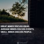 Great minds discuss ideas, average minds discuss events, small minds discuss people. - Eleanor Roosevelt