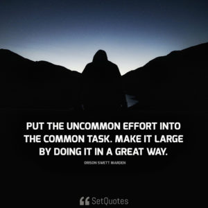 Put the uncommon effort into the common task. make it large by doing it in a great way. - Orison Swett Marden