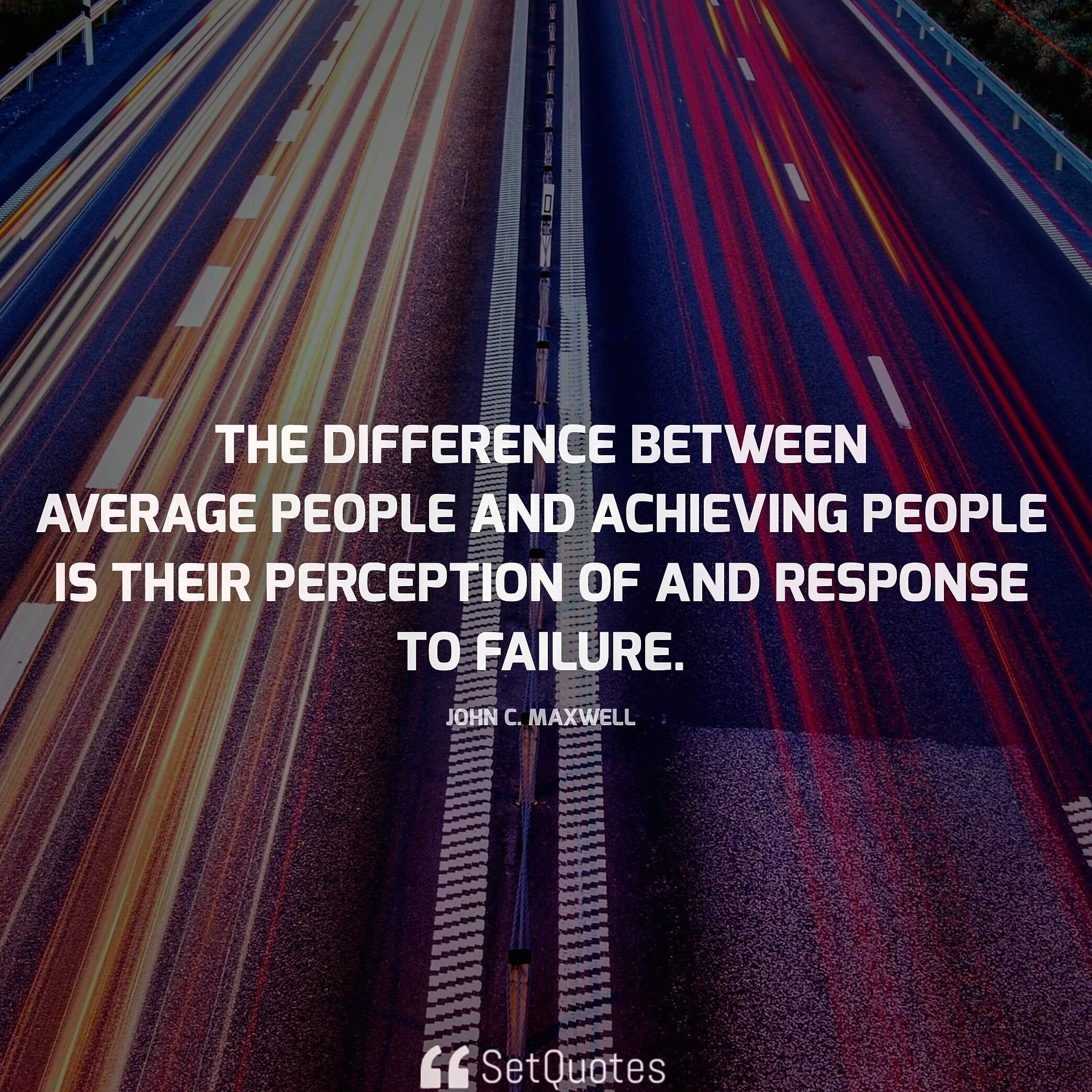 The difference between average people and achieving people is their perception of and response to failure. - John C. Maxwell