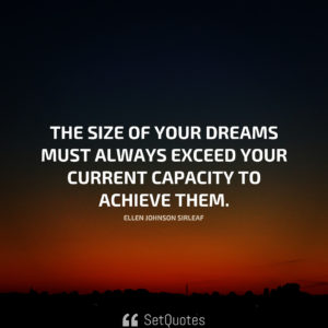 The size of your dreams must always exceed your current capacity to achieve them. - Ellen Johnson Sirleaf