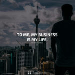 To me, my business is my life. - Wayne Huizenga