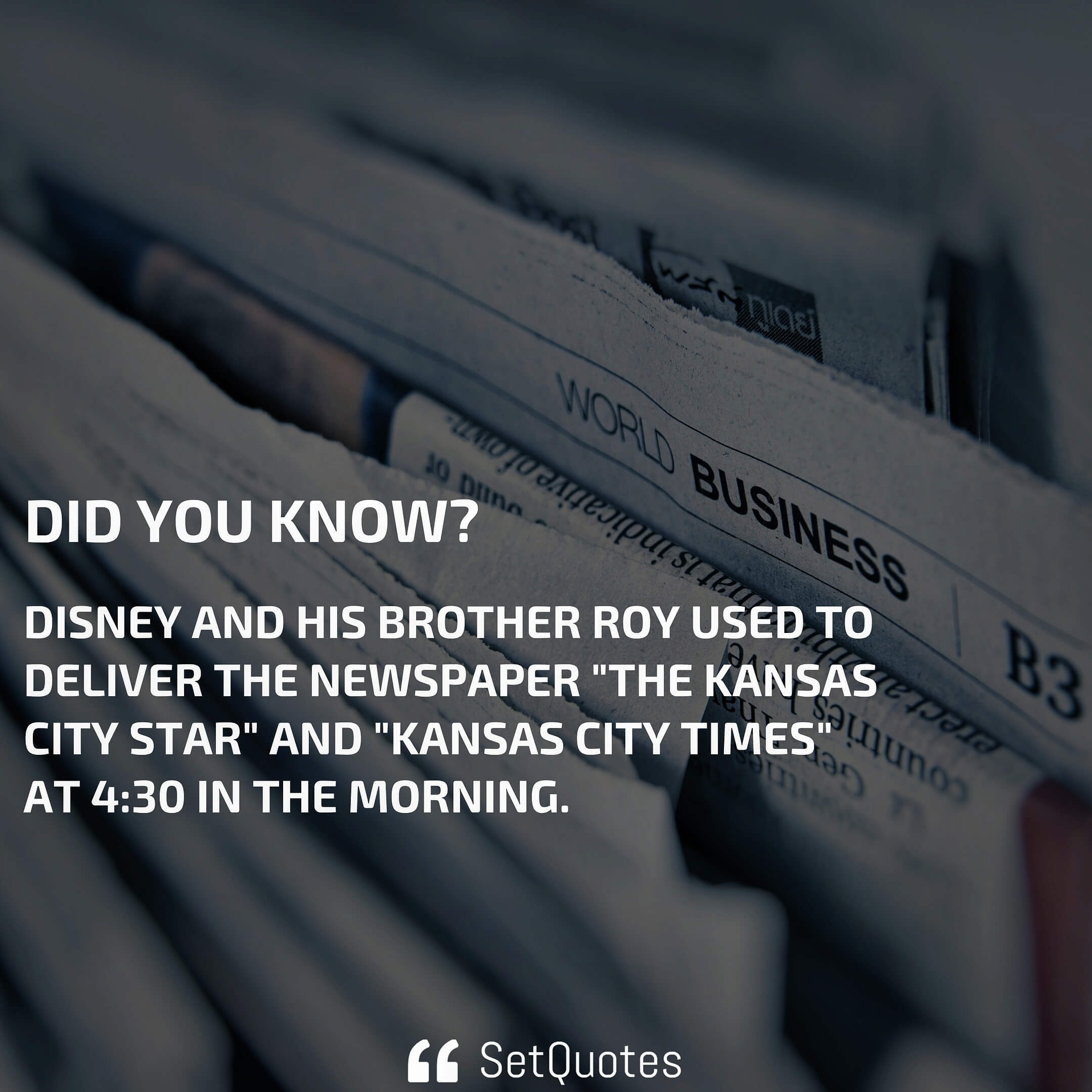 """Disney and his brother Roy used to deliver the newspaper """"The Kansas City Star"""" and """"Kansas City Times"""" at 4:30 in the morning."""
