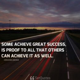 That some achieve great success, is proof to all that others can achieve it as well. - Abraham Lincoln
