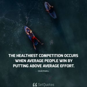 The healthiest competition occurs when average people win by putting above average effort. - Colin Powell