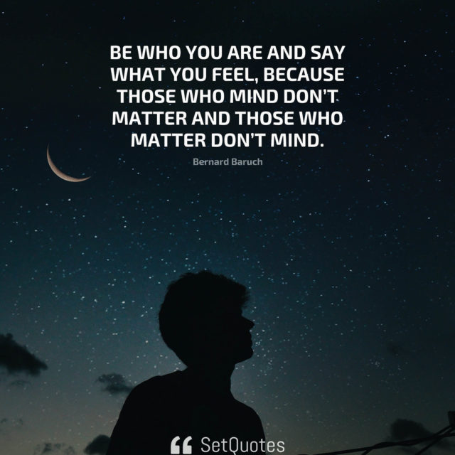 Be who you are and say what you feel, because those who mind don't matter and those who matter don't mind. - Bernard Baruch
